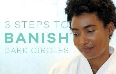 Three Steps to Banish Dark Circles